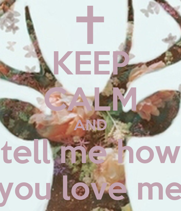 KEEP CALM AND tell me how you love me