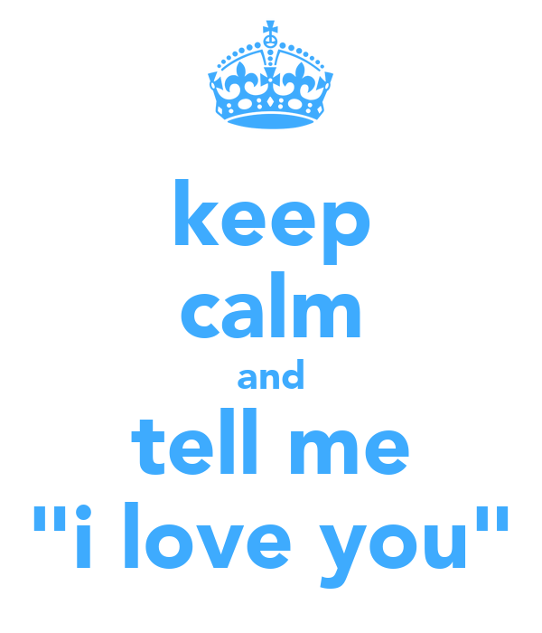 "keep calm and tell me ""i love you"""