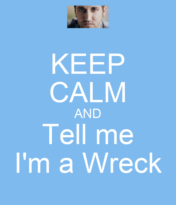 KEEP CALM AND Tell me I'm a Wreck