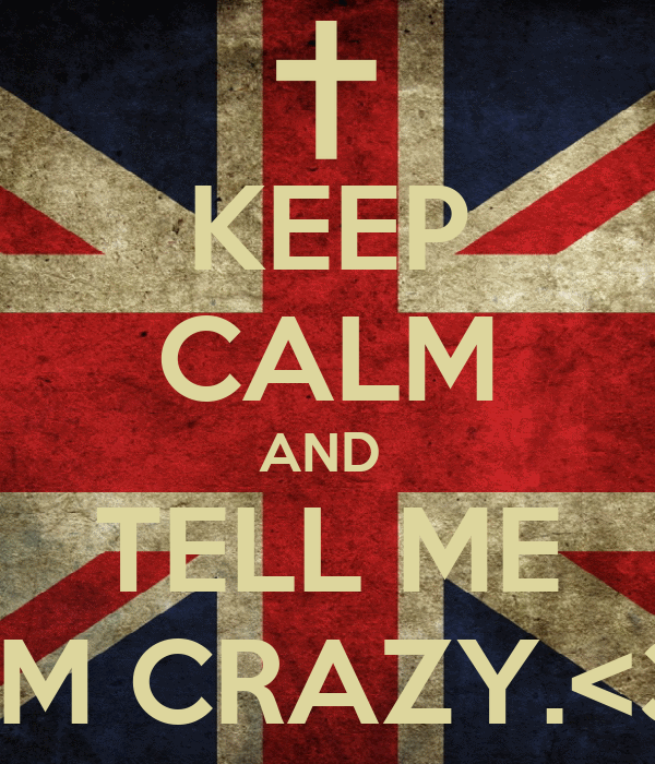 KEEP CALM AND  TELL ME I'M CRAZY.<3
