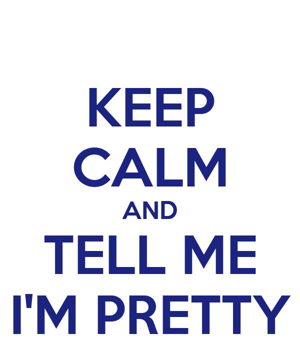 KEEP CALM AND TELL ME I'M PRETTY