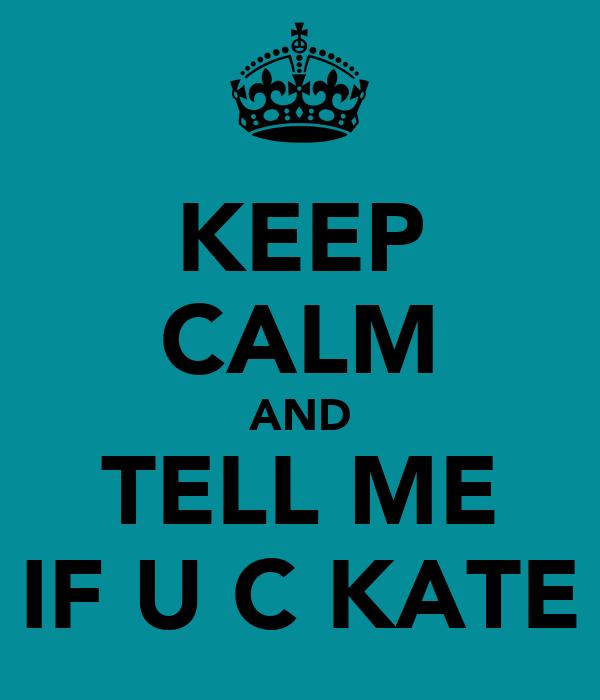 KEEP CALM AND TELL ME IF U C KATE