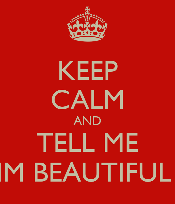 KEEP CALM AND TELL ME IM BEAUTIFUL