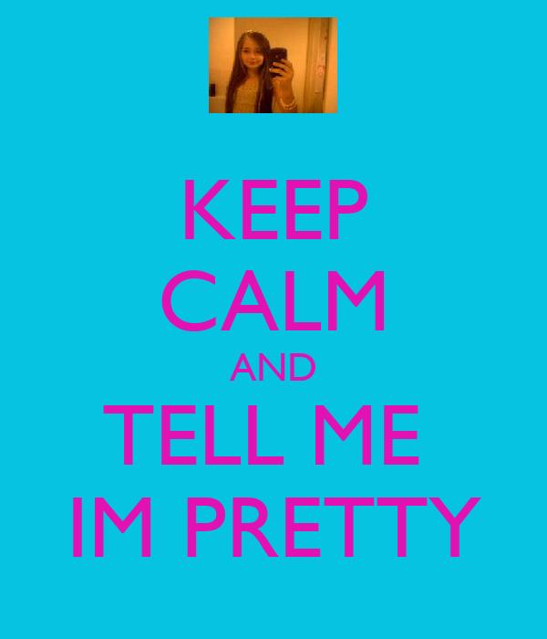 KEEP CALM AND TELL ME  IM PRETTY
