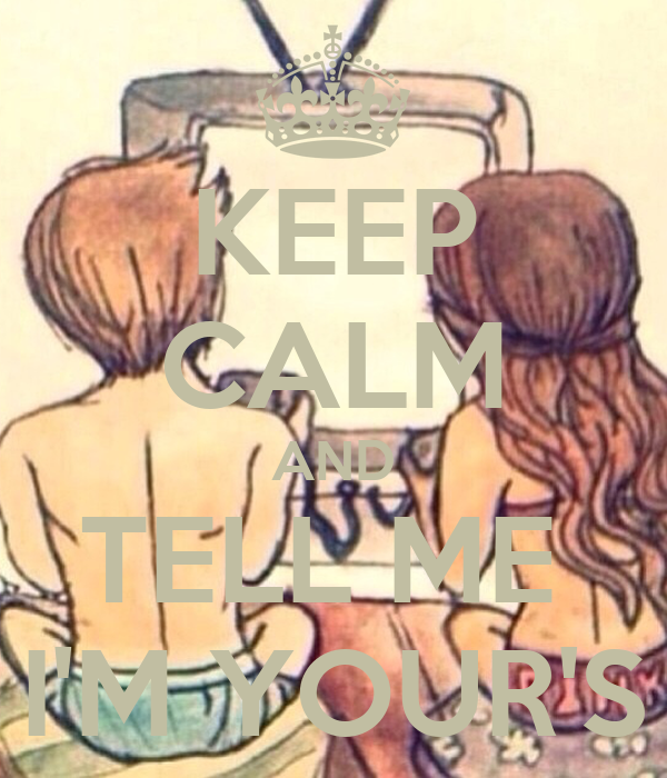 KEEP CALM AND TELL ME  I'M YOUR'S
