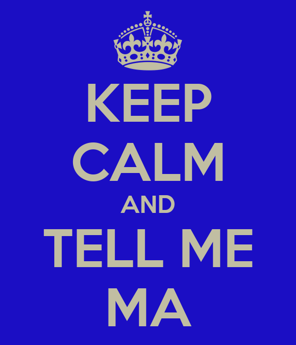 KEEP CALM AND TELL ME MA
