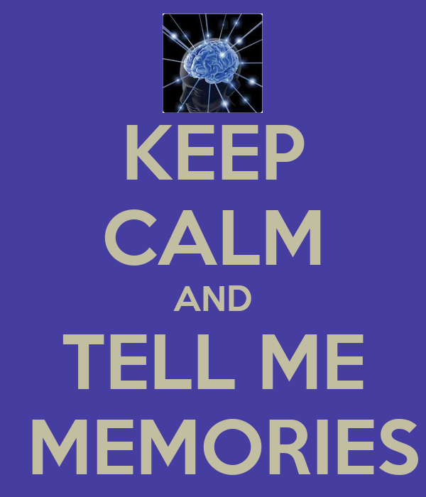 KEEP CALM AND TELL ME  MEMORIES