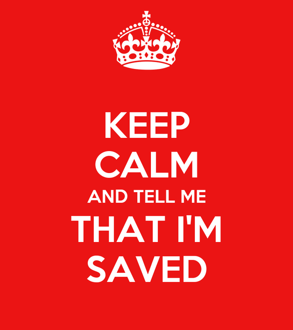 KEEP CALM AND TELL ME THAT I'M SAVED