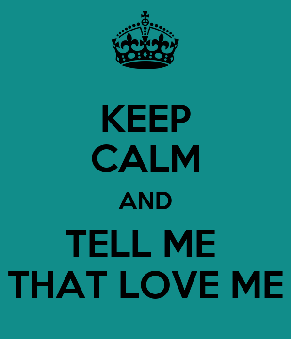 KEEP CALM AND TELL ME  THAT LOVE ME