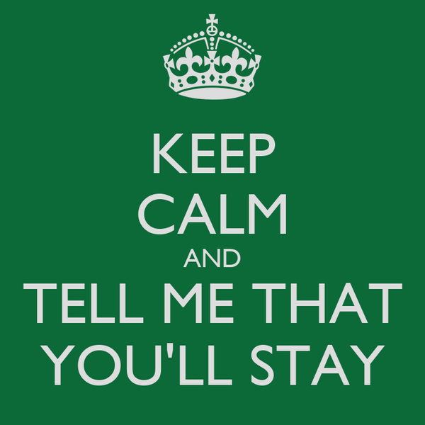 KEEP CALM AND TELL ME THAT YOU'LL STAY
