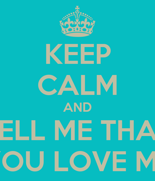 KEEP CALM AND TELL ME THAT YOU LOVE ME
