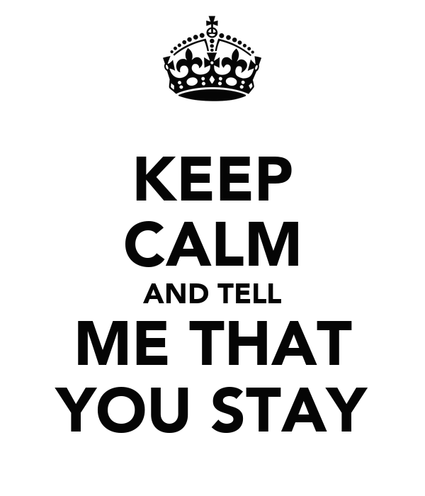 KEEP CALM AND TELL ME THAT YOU STAY