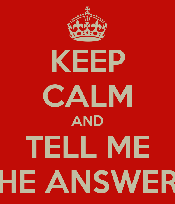 KEEP CALM AND TELL ME THE ANSWERS