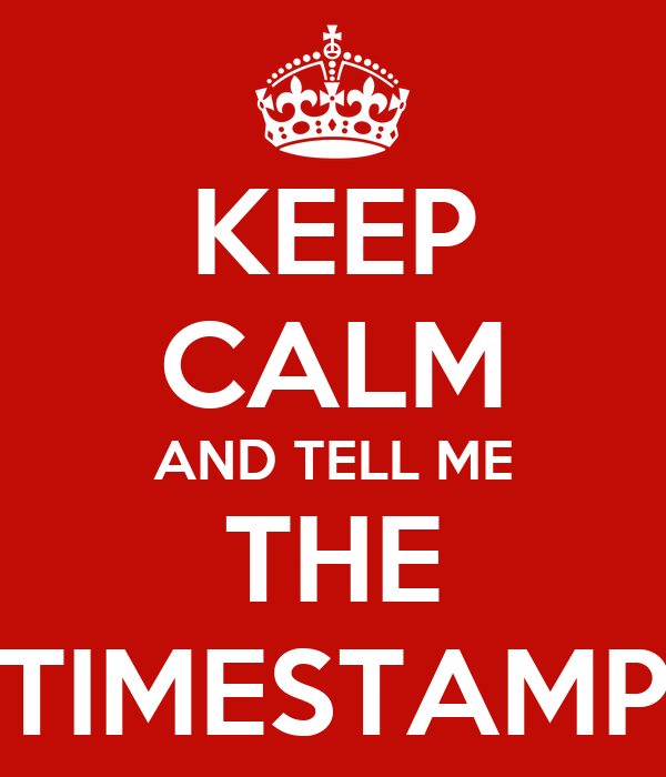 KEEP CALM AND TELL ME THE TIMESTAMP