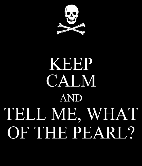 KEEP CALM AND TELL ME, WHAT OF THE PEARL?