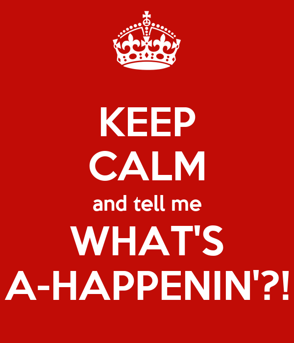 KEEP CALM and tell me WHAT'S A-HAPPENIN'?!