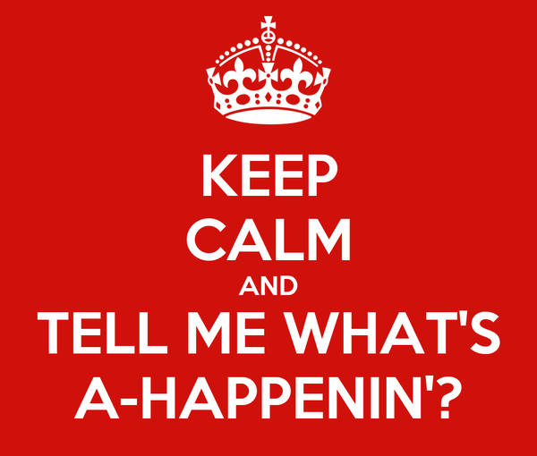 KEEP CALM AND TELL ME WHAT'S A-HAPPENIN'?