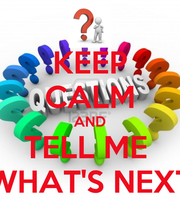 KEEP CALM AND TELL ME  WHAT'S NEXT