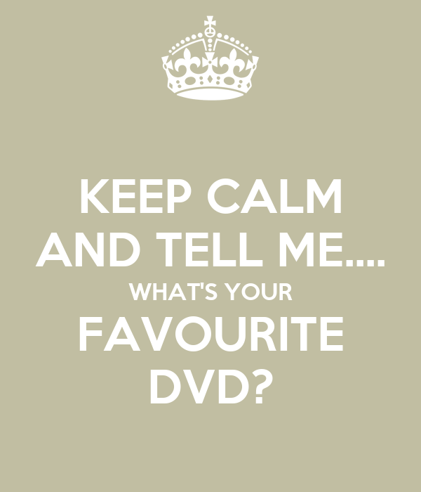 KEEP CALM AND TELL ME.... WHAT'S YOUR FAVOURITE DVD?