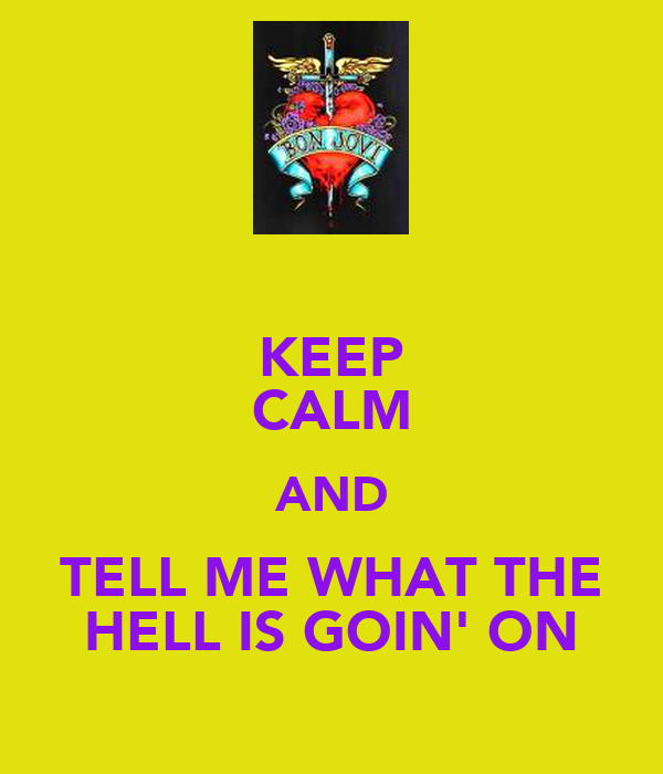 KEEP CALM AND TELL ME WHAT THE HELL IS GOIN' ON