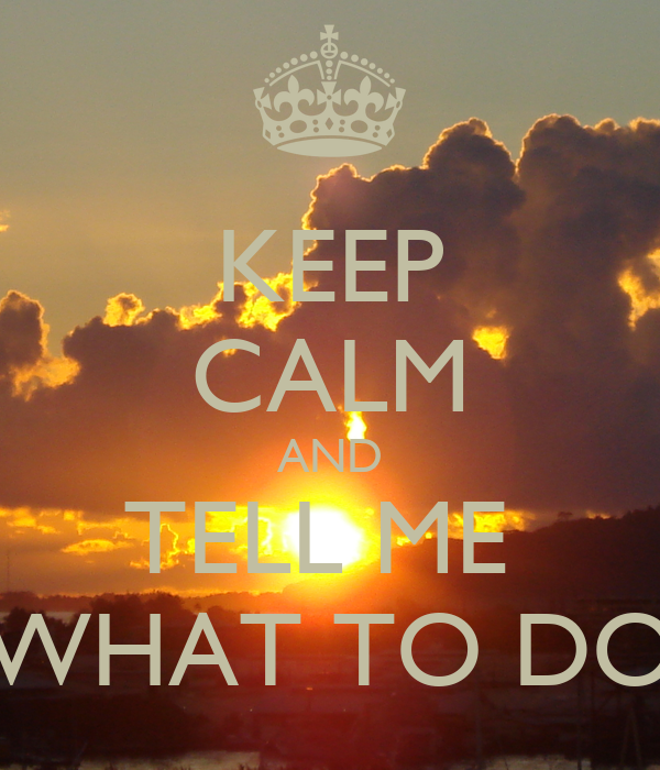 KEEP CALM AND TELL ME  WHAT TO DO