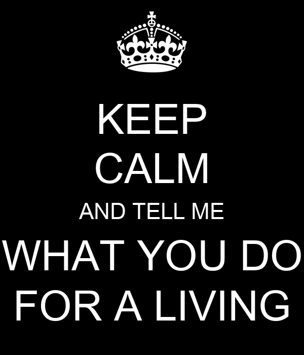 KEEP CALM AND TELL ME WHAT YOU DO FOR A LIVING
