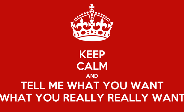 KEEP CALM AND TELL ME WHAT YOU WANT WHAT YOU REALLY REALLY WANT