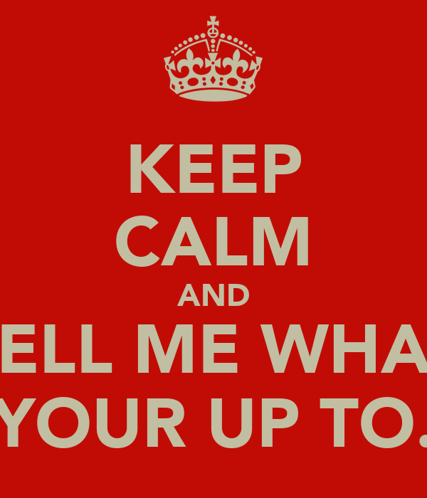 KEEP CALM AND TELL ME WHAT YOUR UP TO.