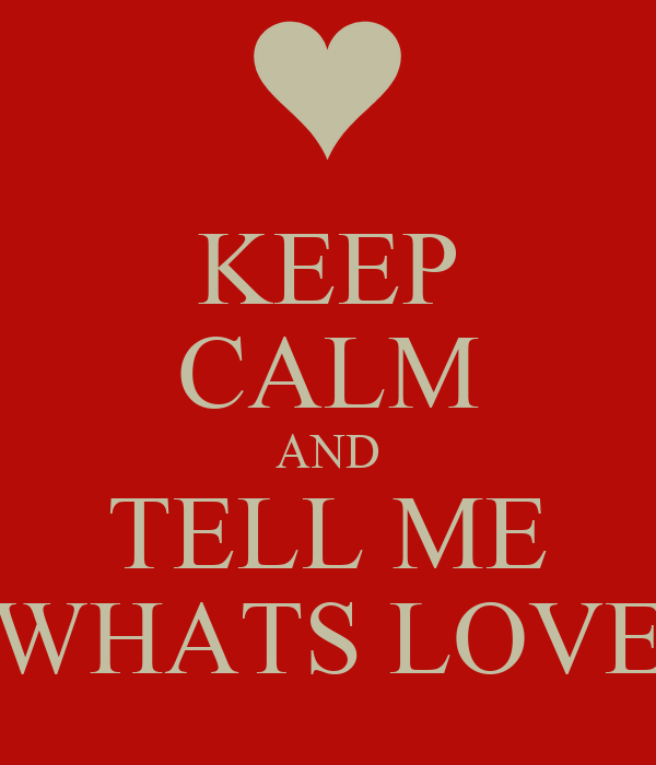 KEEP CALM AND TELL ME WHATS LOVE