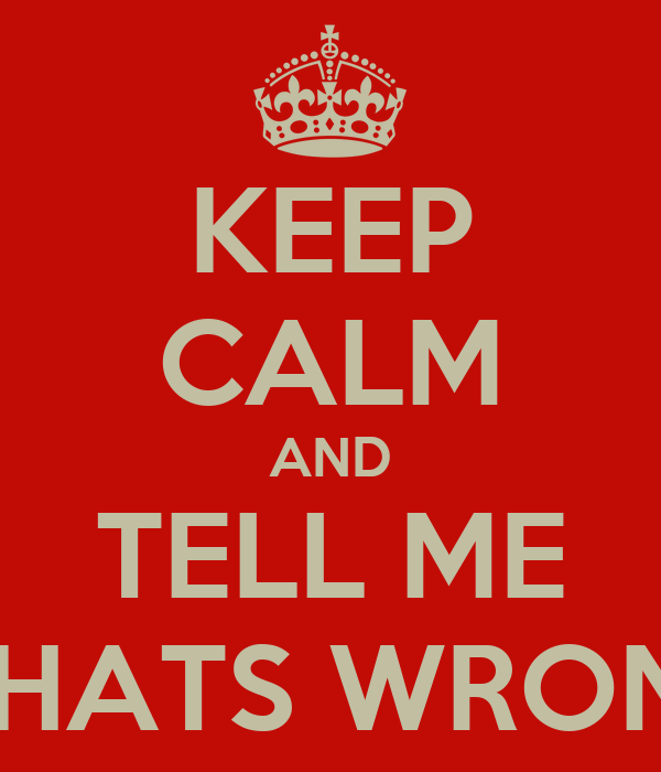 KEEP CALM AND TELL ME WHATS WRONG