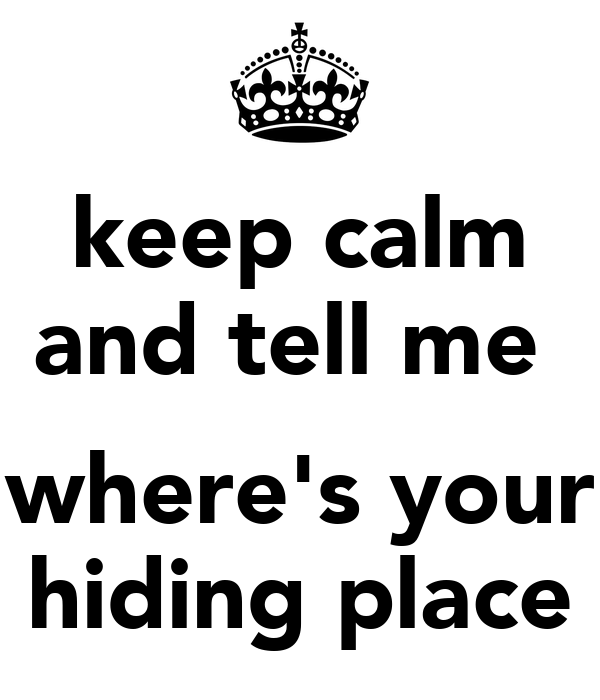 keep calm and tell me   where's your hiding place