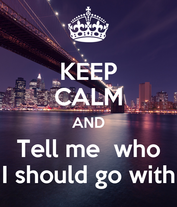 KEEP CALM AND Tell me  who I should go with