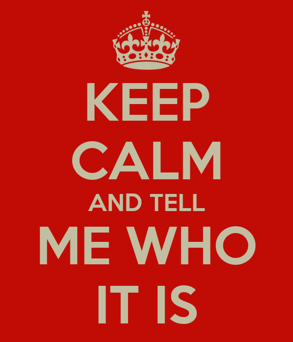 KEEP CALM AND TELL ME WHO IT IS
