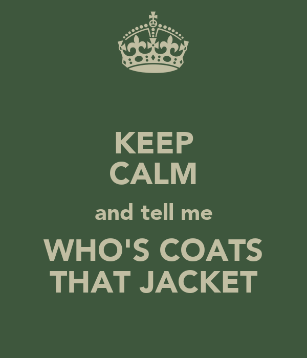 KEEP CALM and tell me WHO'S COATS THAT JACKET