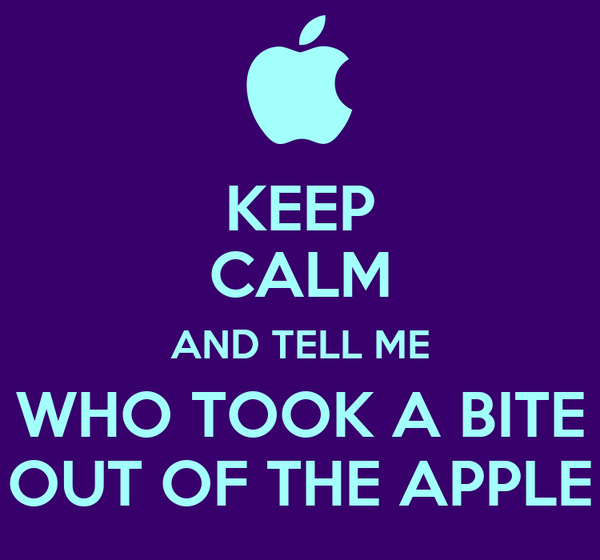 KEEP CALM AND TELL ME WHO TOOK A BITE OUT OF THE APPLE