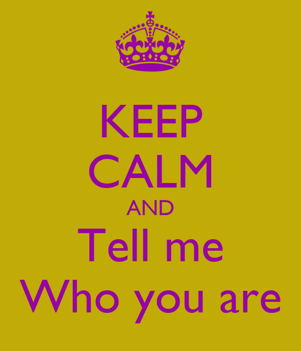 KEEP CALM AND Tell me Who you are
