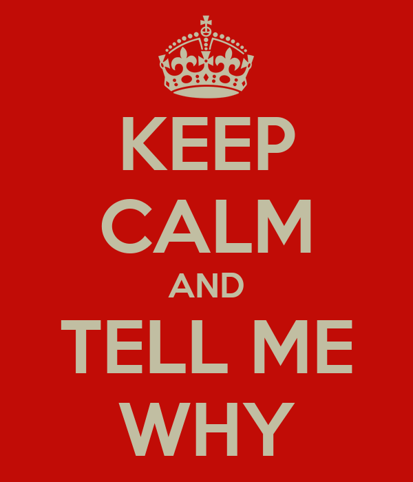 KEEP CALM AND TELL ME WHY