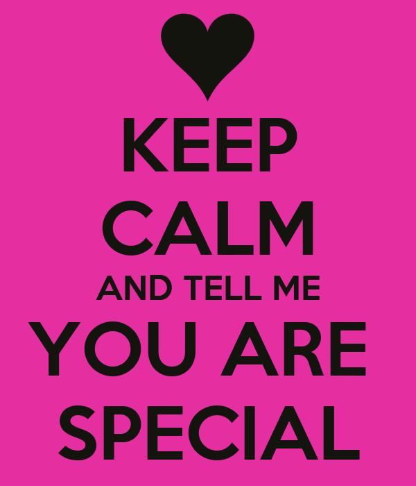 KEEP CALM AND TELL ME YOU ARE  SPECIAL