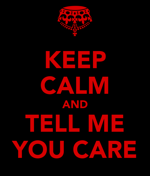 KEEP CALM AND TELL ME YOU CARE