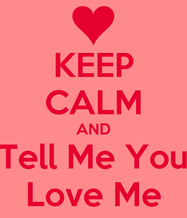 KEEP CALM AND Tell Me You Love Me