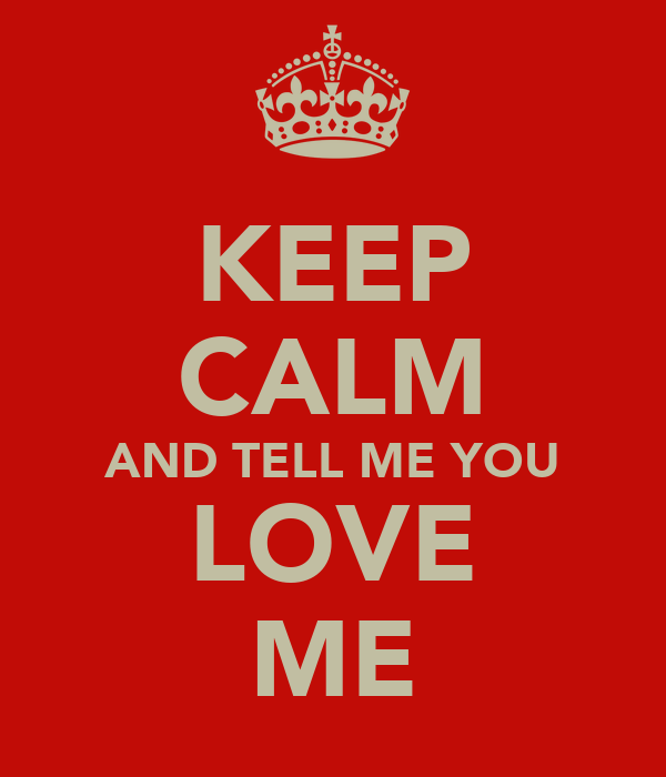 KEEP CALM AND TELL ME YOU LOVE ME