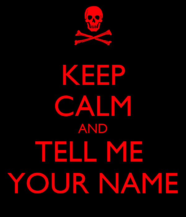 KEEP CALM AND TELL ME  YOUR NAME