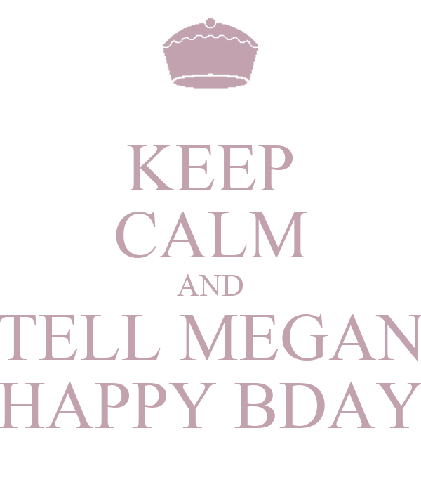 KEEP CALM AND TELL MEGAN HAPPY BDAY