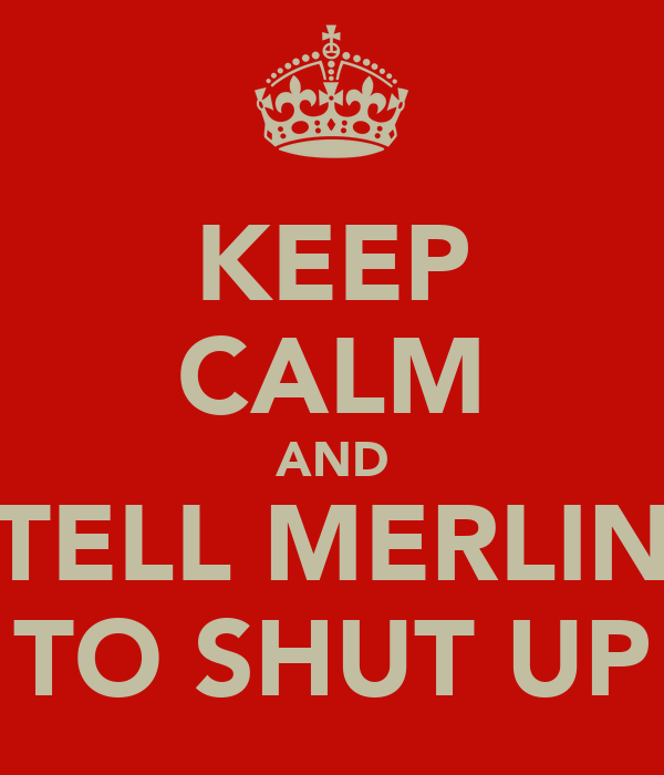 KEEP CALM AND TELL MERLIN TO SHUT UP