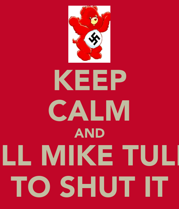 KEEP CALM AND TELL MIKE TULEY TO SHUT IT