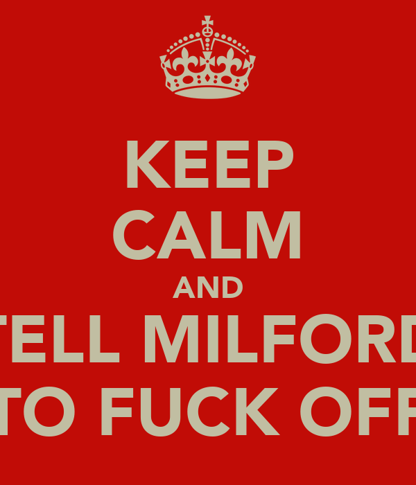KEEP CALM AND TELL MILFORD TO FUCK OFF