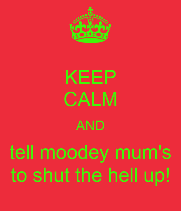 KEEP CALM AND tell moodey mum's to shut the hell up!