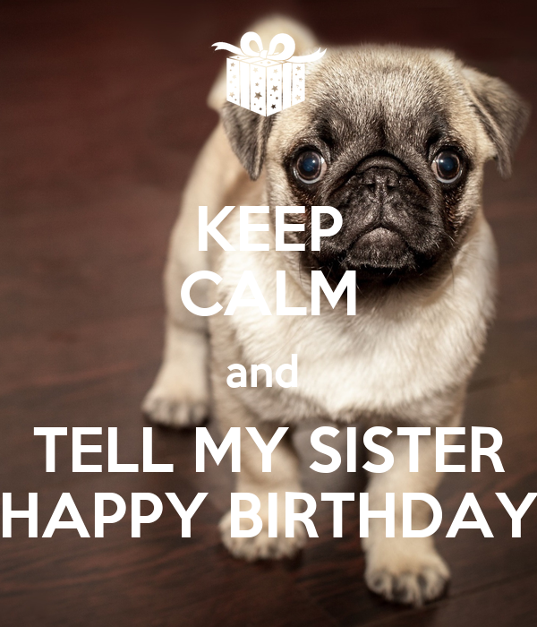 KEEP CALM and  TELL MY SISTER HAPPY BIRTHDAY
