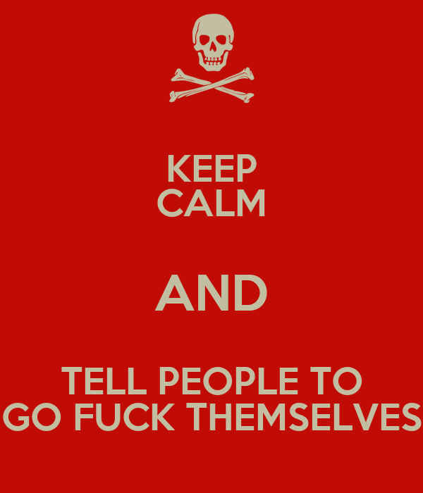KEEP CALM AND TELL PEOPLE TO GO FUCK THEMSELVES