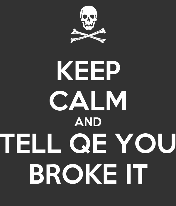 KEEP CALM AND TELL QE YOU BROKE IT